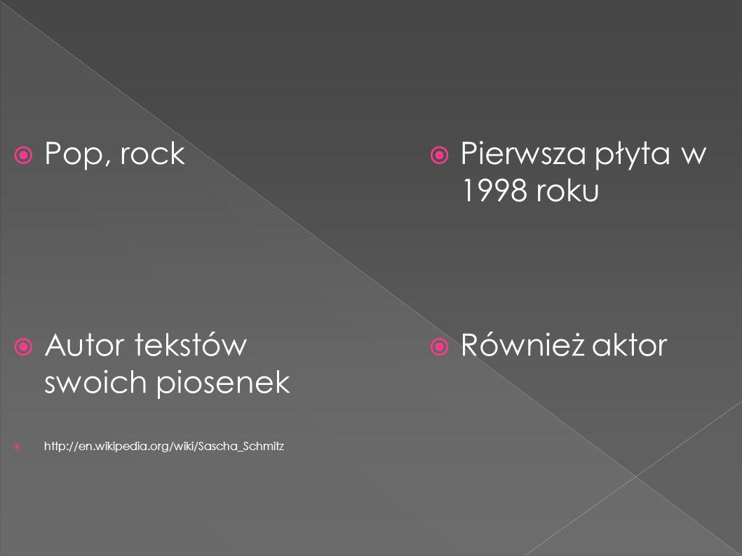  Pop, rock  Pierwsza płyta w 1998 roku  Również aktor  Autor tekstów swoich piosenek  http://en.wikipedia.org/wiki/Sascha_Schmitz