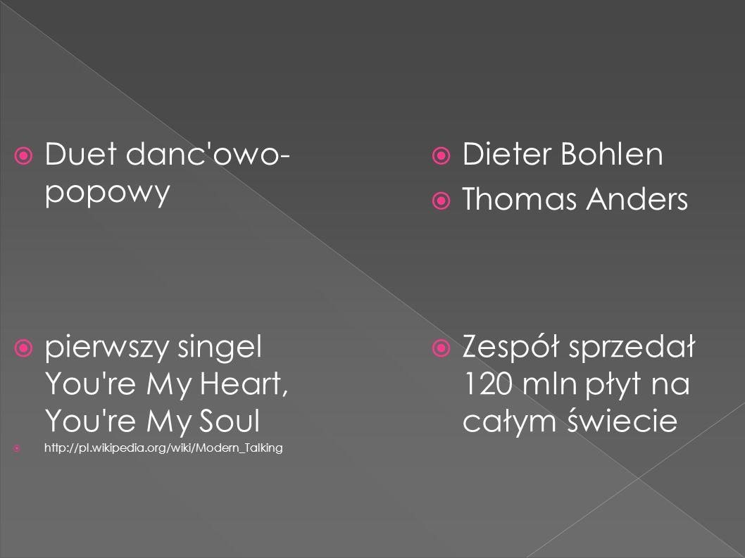  Duet danc owo- popowy  Dieter Bohlen  Thomas Anders  Zespół sprzedał 120 mln płyt na całym świecie  pierwszy singel You re My Heart, You re My Soul  http://pl.wikipedia.org/wiki/Modern_Talking