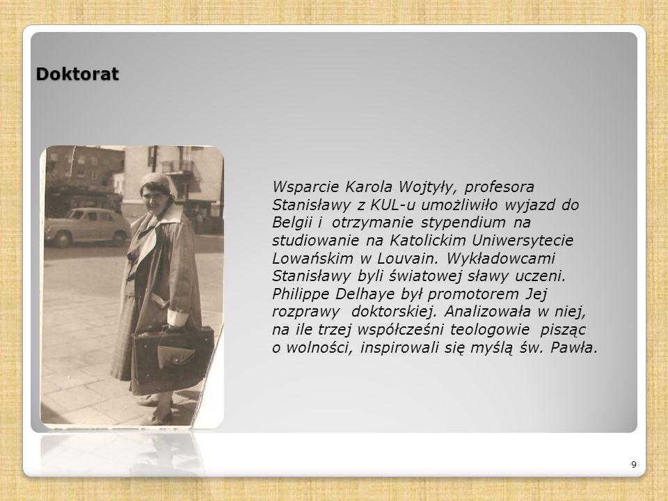 Doktorat 9 Wsparcie Karola Wojtyły, profesora Stanisławy z KUL-u umożliwiło wyjazd do Belgii i otrzymanie stypendium na studiowanie na Katolickim Uniwersytecie Lowańskim w Louvain.