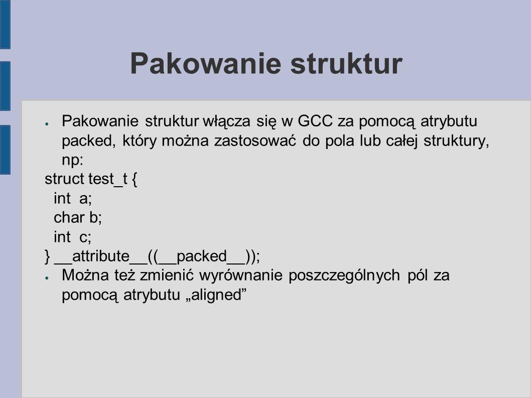 """Pakowanie struktur ● Pakowanie struktur włącza się w GCC za pomocą atrybutu packed, który można zastosować do pola lub całej struktury, np: struct test_t { int a; char b; int c; } __attribute__((__packed__)); ● Można też zmienić wyrównanie poszczególnych pól za pomocą atrybutu """"aligned"""