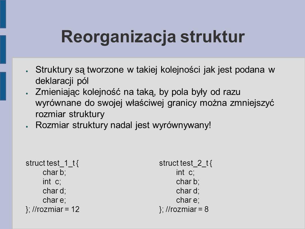 Reorganizacja struktur ● Struktury są tworzone w takiej kolejności jak jest podana w deklaracji pól ● Zmieniając kolejność na taką, by pola były od razu wyrównane do swojej właściwej granicy można zmniejszyć rozmiar struktury ● Rozmiar struktury nadal jest wyrównywany.