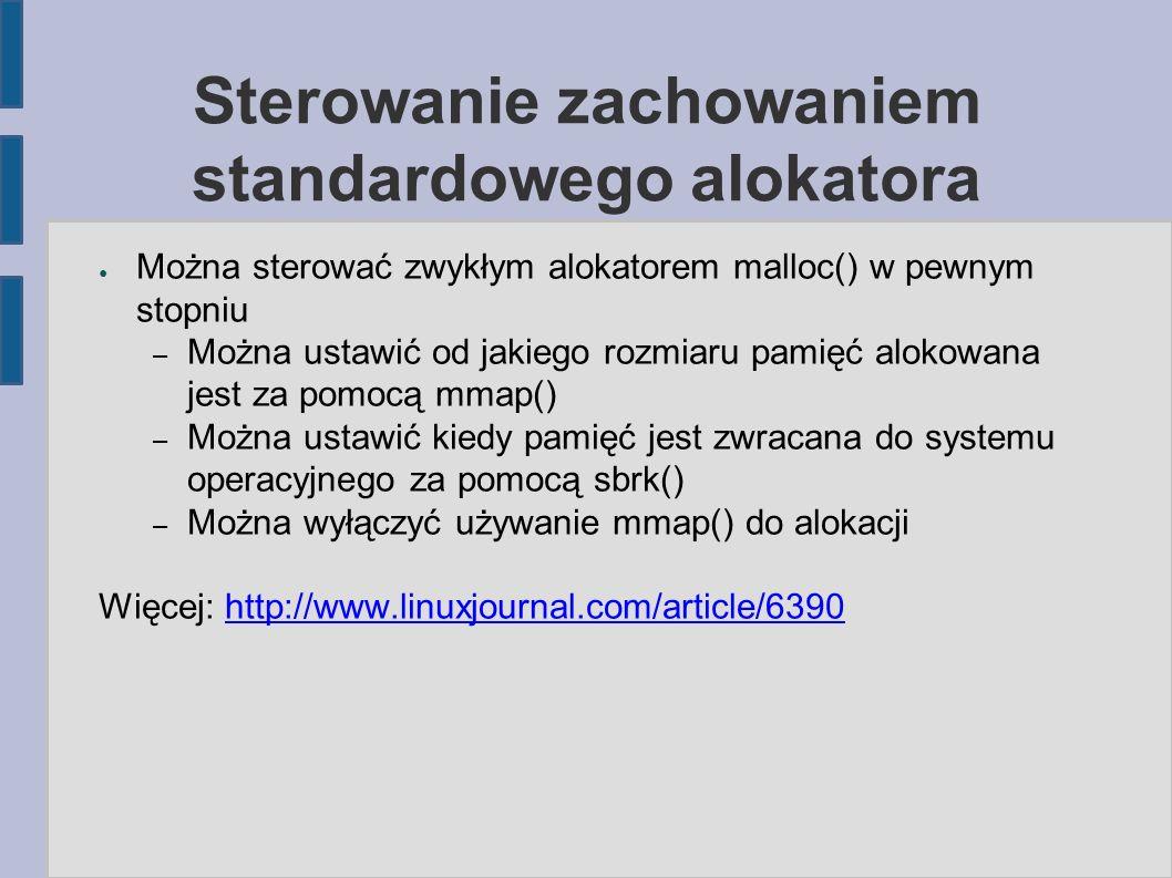 Sterowanie zachowaniem standardowego alokatora ● Można sterować zwykłym alokatorem malloc() w pewnym stopniu – Można ustawić od jakiego rozmiaru pamięć alokowana jest za pomocą mmap() – Można ustawić kiedy pamięć jest zwracana do systemu operacyjnego za pomocą sbrk() – Można wyłączyć używanie mmap() do alokacji Więcej: http://www.linuxjournal.com/article/6390http://www.linuxjournal.com/article/6390