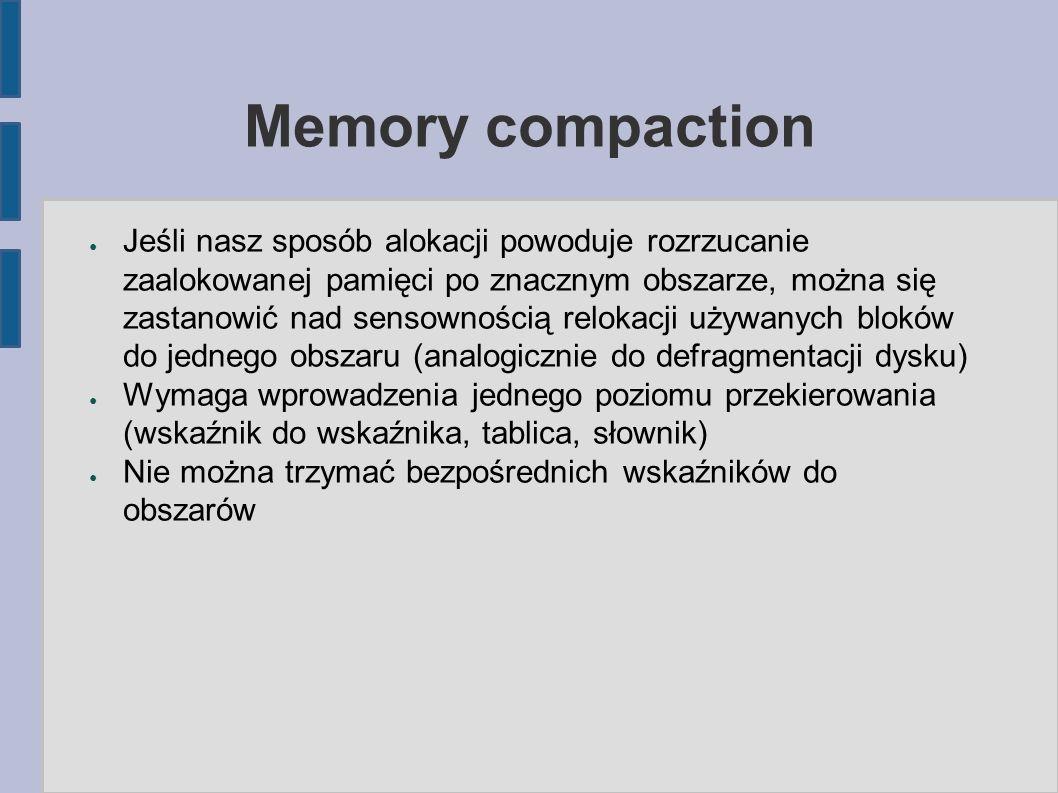 ● Jeśli nasz sposób alokacji powoduje rozrzucanie zaalokowanej pamięci po znacznym obszarze, można się zastanowić nad sensownością relokacji używanych bloków do jednego obszaru (analogicznie do defragmentacji dysku) ● Wymaga wprowadzenia jednego poziomu przekierowania (wskaźnik do wskaźnika, tablica, słownik) ● Nie można trzymać bezpośrednich wskaźników do obszarów
