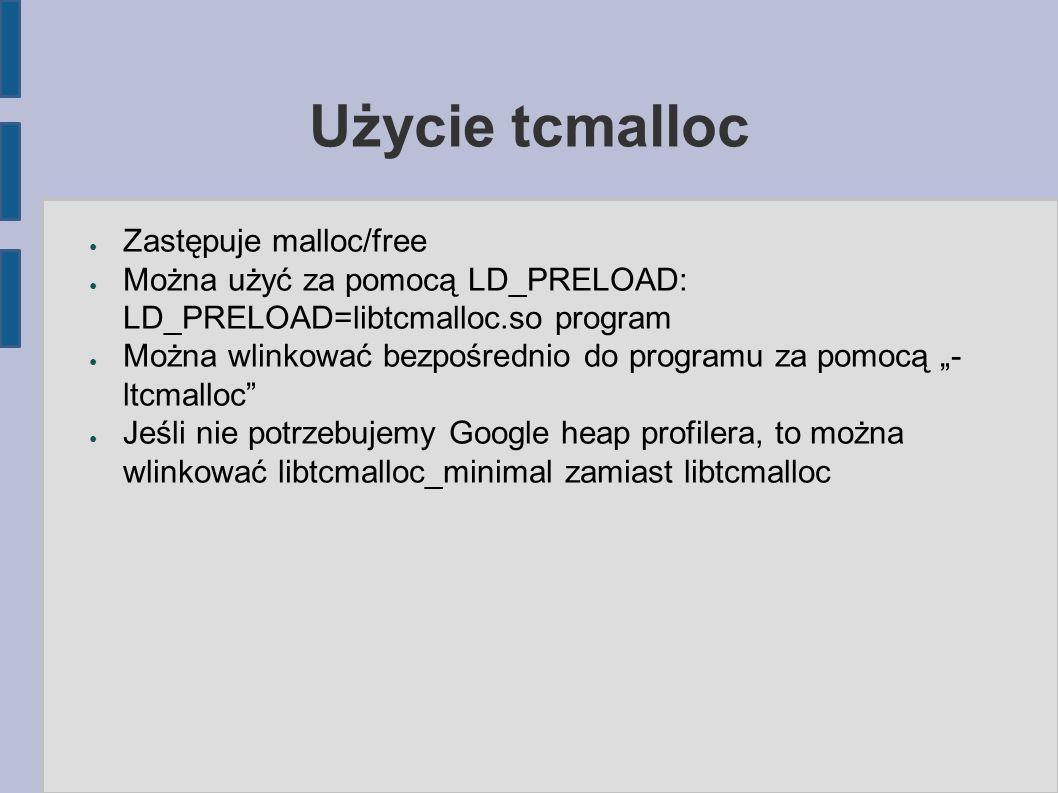 """Użycie tcmalloc ● Zastępuje malloc/free ● Można użyć za pomocą LD_PRELOAD: LD_PRELOAD=libtcmalloc.so program ● Można wlinkować bezpośrednio do programu za pomocą """"- ltcmalloc ● Jeśli nie potrzebujemy Google heap profilera, to można wlinkować libtcmalloc_minimal zamiast libtcmalloc"""