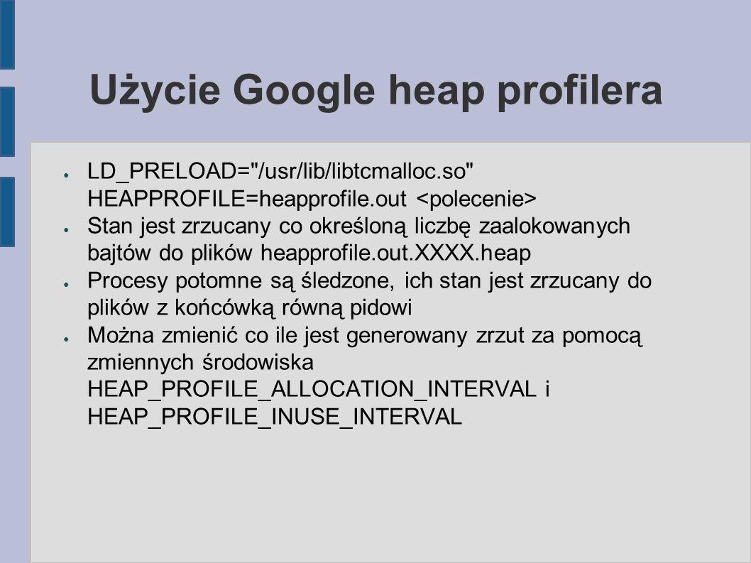 Użycie Google heap profilera ● LD_PRELOAD= /usr/lib/libtcmalloc.so HEAPPROFILE=heapprofile.out ● Stan jest zrzucany co określoną liczbę zaalokowanych bajtów do plików heapprofile.out.XXXX.heap ● Procesy potomne są śledzone, ich stan jest zrzucany do plików z końcówką równą pidowi ● Można zmienić co ile jest generowany zrzut za pomocą zmiennych środowiska HEAP_PROFILE_ALLOCATION_INTERVAL i HEAP_PROFILE_INUSE_INTERVAL
