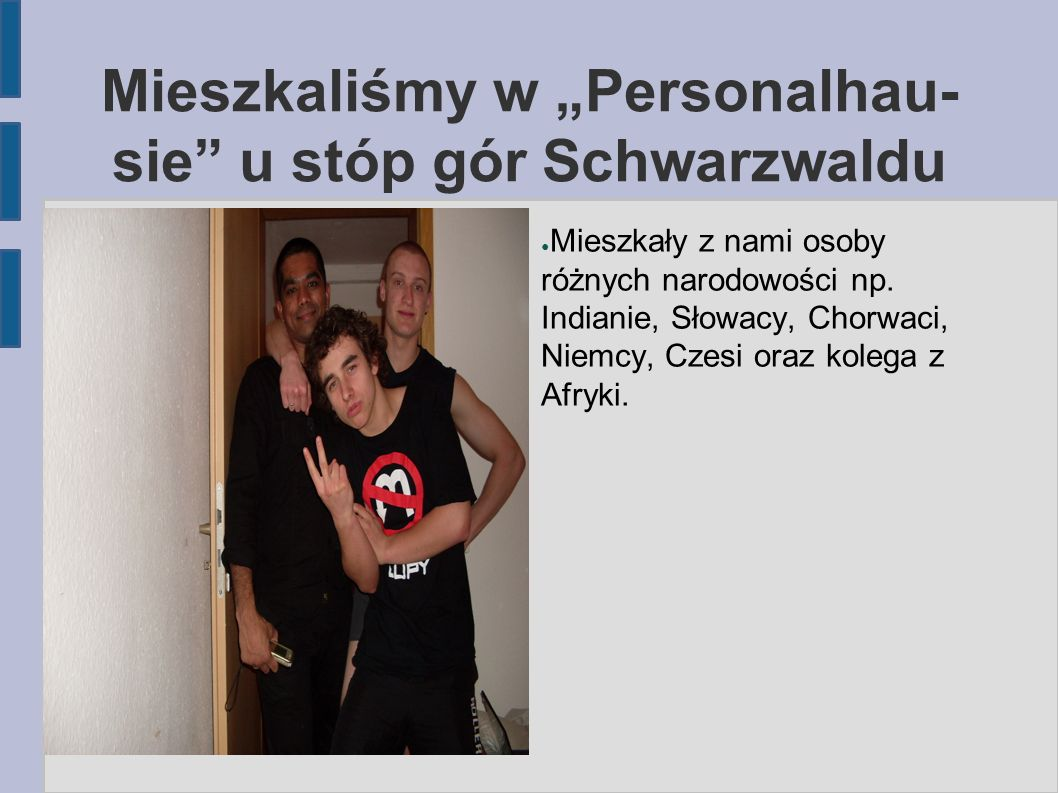 """Mieszkaliśmy w """"Personalhau- sie"""" u stóp gór Schwarzwaldu ● Mieszkały z nami osoby różnych narodowości np. Indianie, Słowacy, Chorwaci, Niemcy, Czesi"""
