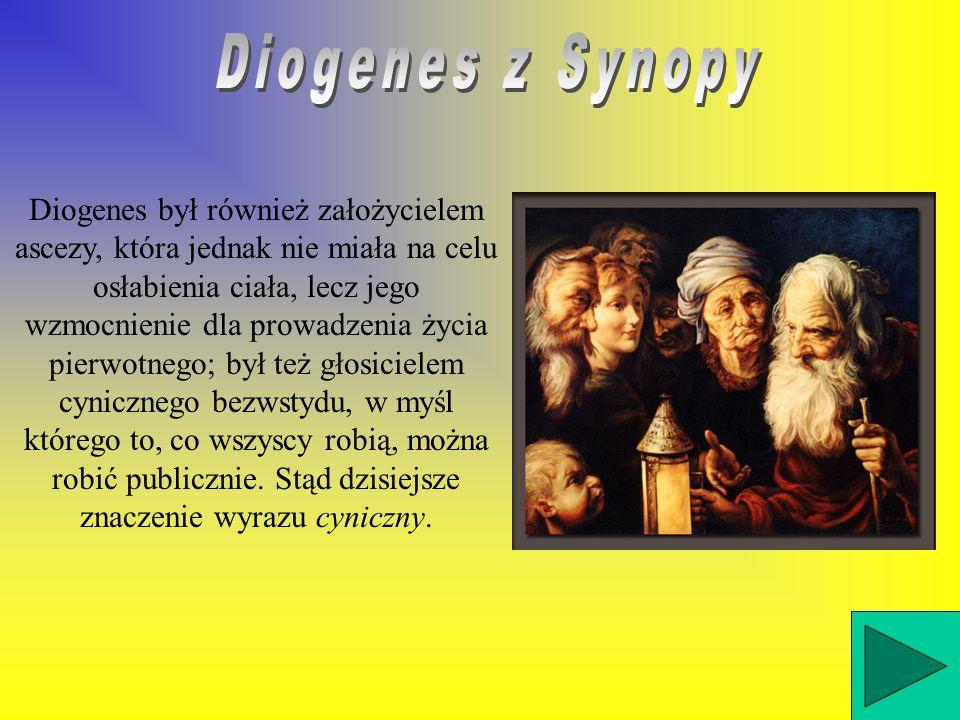 Diogenes był również założycielem ascezy, która jednak nie miała na celu osłabienia ciała, lecz jego wzmocnienie dla prowadzenia życia pierwotnego; był też głosicielem cynicznego bezwstydu, w myśl którego to, co wszyscy robią, można robić publicznie.