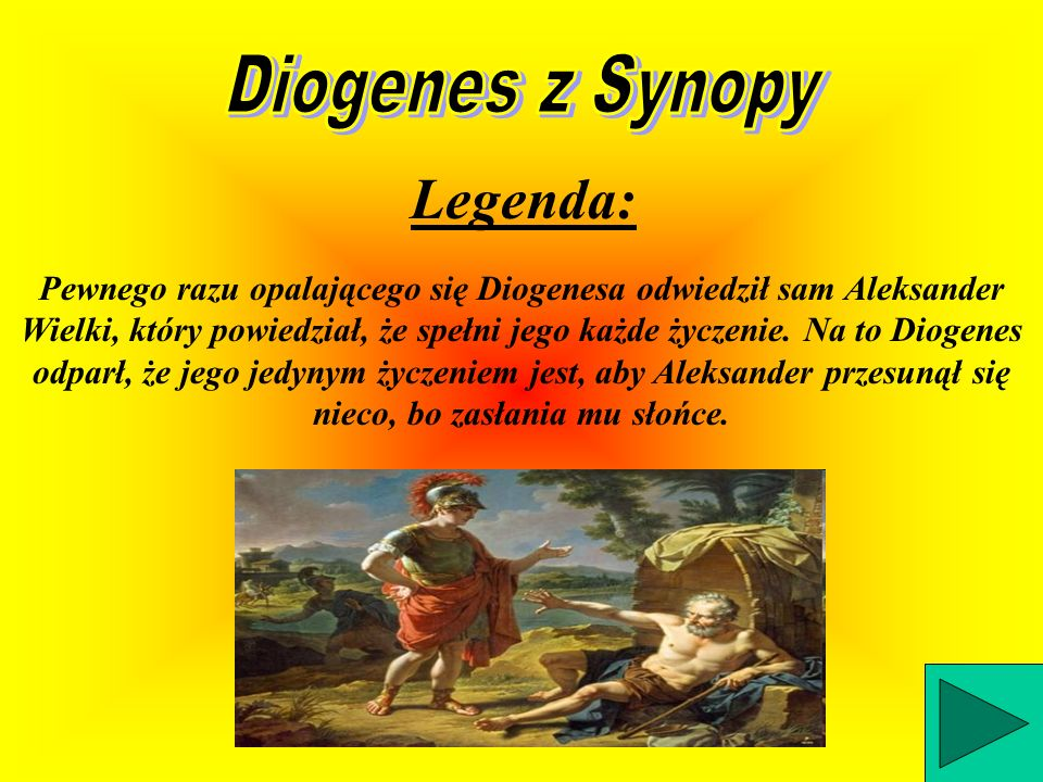 Pewnego razu opalającego się Diogenesa odwiedził sam Aleksander Wielki, który powiedział, że spełni jego każde życzenie.