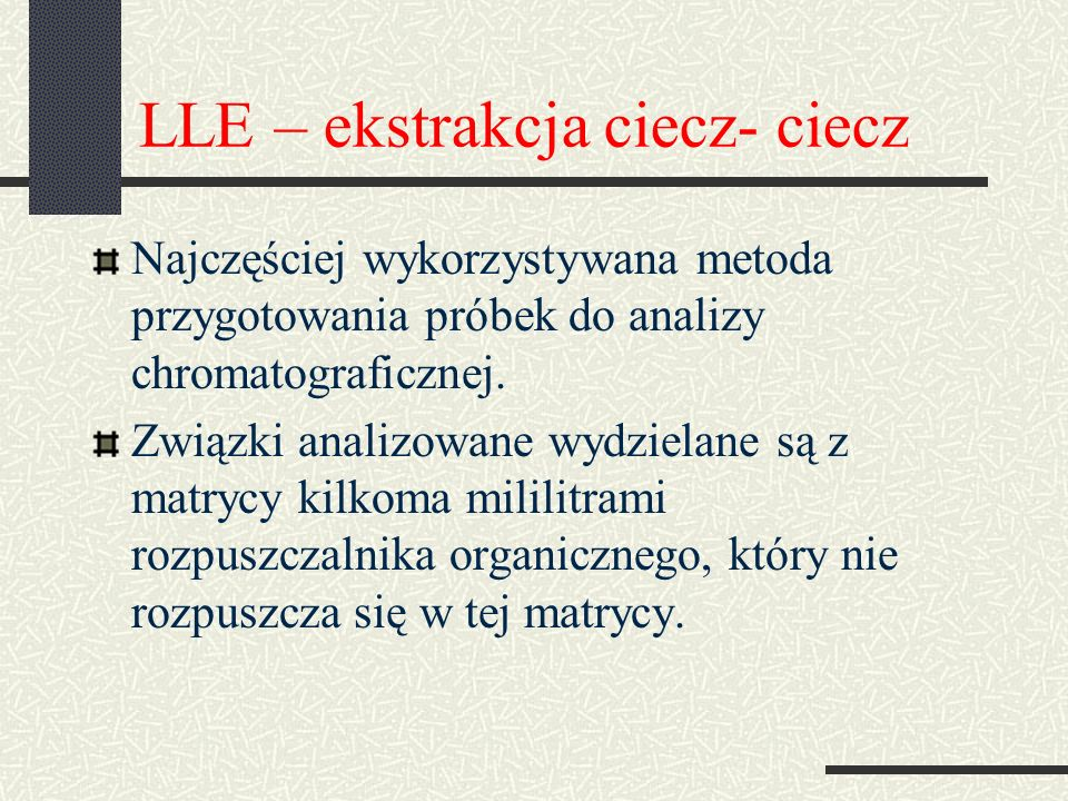 LLE – ekstrakcja ciecz- ciecz Najczęściej wykorzystywana metoda przygotowania próbek do analizy chromatograficznej. Związki analizowane wydzielane są
