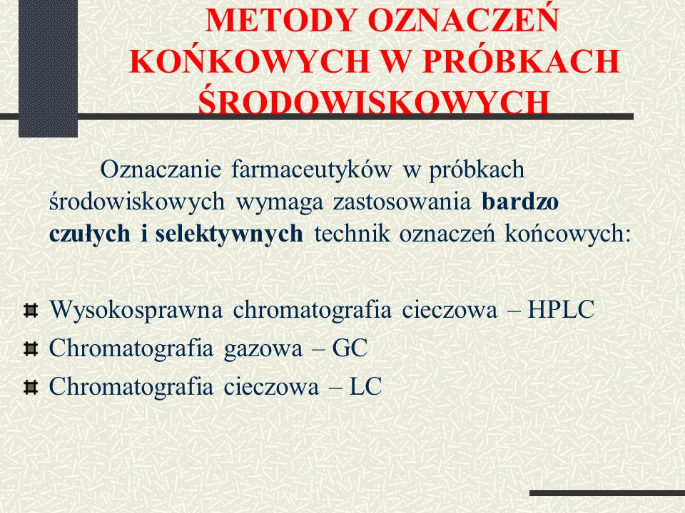 METODY OZNACZEŃ KOŃKOWYCH W PRÓBKACH ŚRODOWISKOWYCH Oznaczanie farmaceutyków w próbkach środowiskowych wymaga zastosowania bardzo czułych i selektywnych technik oznaczeń końcowych: Wysokosprawna chromatografia cieczowa – HPLC Chromatografia gazowa – GC Chromatografia cieczowa – LC