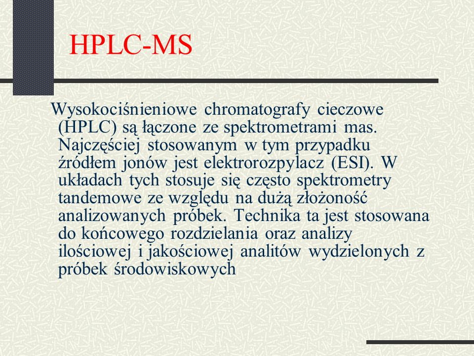HPLC-MS Wysokociśnieniowe chromatografy cieczowe (HPLC) są łączone ze spektrometrami mas. Najczęściej stosowanym w tym przypadku źródłem jonów jest el