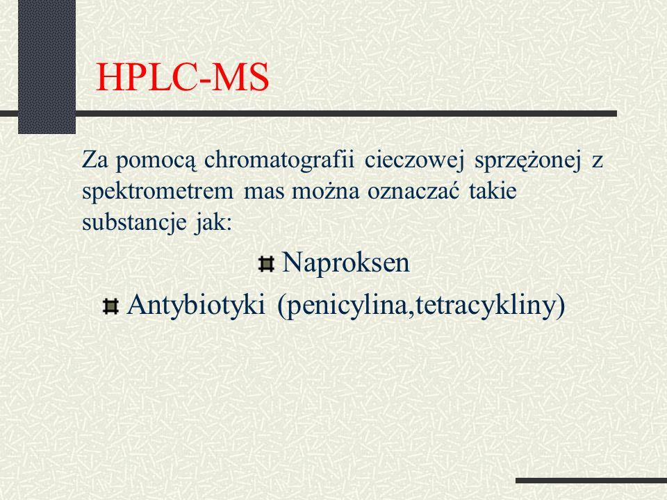 HPLC-MS Za pomocą chromatografii cieczowej sprzężonej z spektrometrem mas można oznaczać takie substancje jak: Naproksen Antybiotyki (penicylina,tetracykliny)