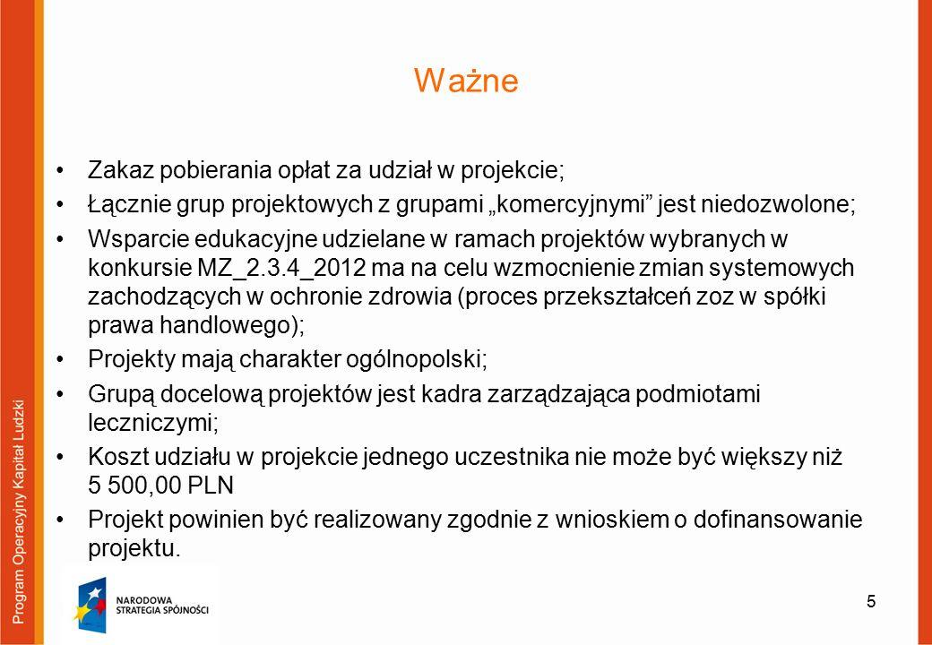 """Ważne Zakaz pobierania opłat za udział w projekcie; Łącznie grup projektowych z grupami """"komercyjnymi jest niedozwolone; Wsparcie edukacyjne udzielane w ramach projektów wybranych w konkursie MZ_2.3.4_2012 ma na celu wzmocnienie zmian systemowych zachodzących w ochronie zdrowia (proces przekształceń zoz w spółki prawa handlowego); Projekty mają charakter ogólnopolski; Grupą docelową projektów jest kadra zarządzająca podmiotami leczniczymi; Koszt udziału w projekcie jednego uczestnika nie może być większy niż 5 500,00 PLN Projekt powinien być realizowany zgodnie z wnioskiem o dofinansowanie projektu."""