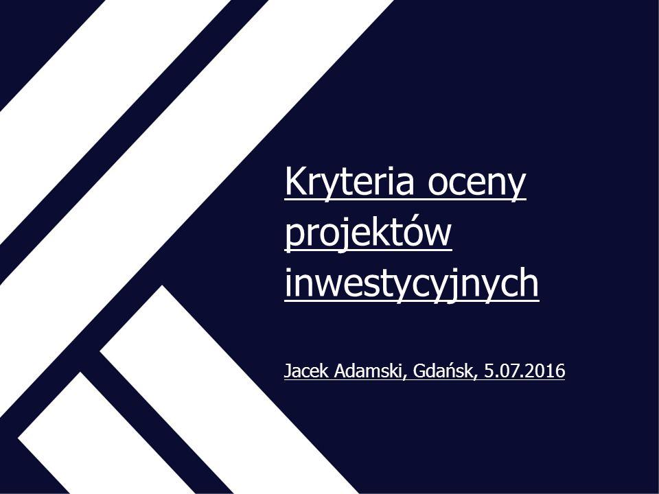 Kryteria oceny projektów inwestycyjnych Jacek Adamski, Gdańsk, 5.07.2016