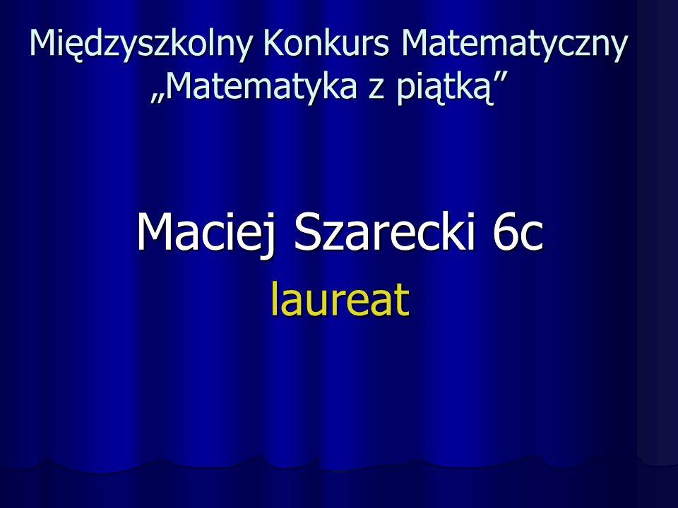 """Międzyszkolny Konkurs Matematyczny """"Matematyka z piątką Maciej Szarecki 6c laureat"""