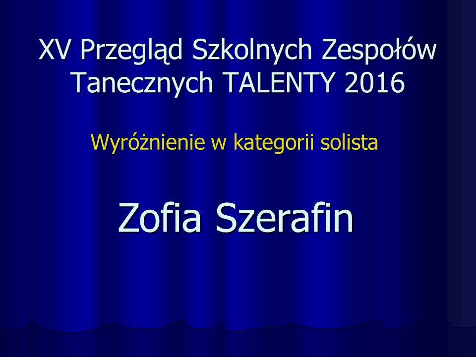 XV Przegląd Szkolnych Zespołów Tanecznych TALENTY 2016 Wyróżnienie w kategorii solista Zofia Szerafin