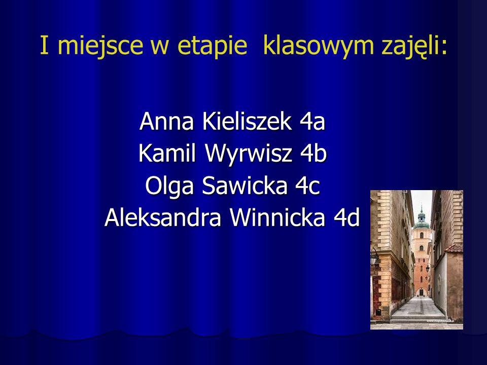 I miejsce w etapie klasowym zajęli: Anna Kieliszek 4a Kamil Wyrwisz 4b Olga Sawicka 4c Aleksandra Winnicka 4d