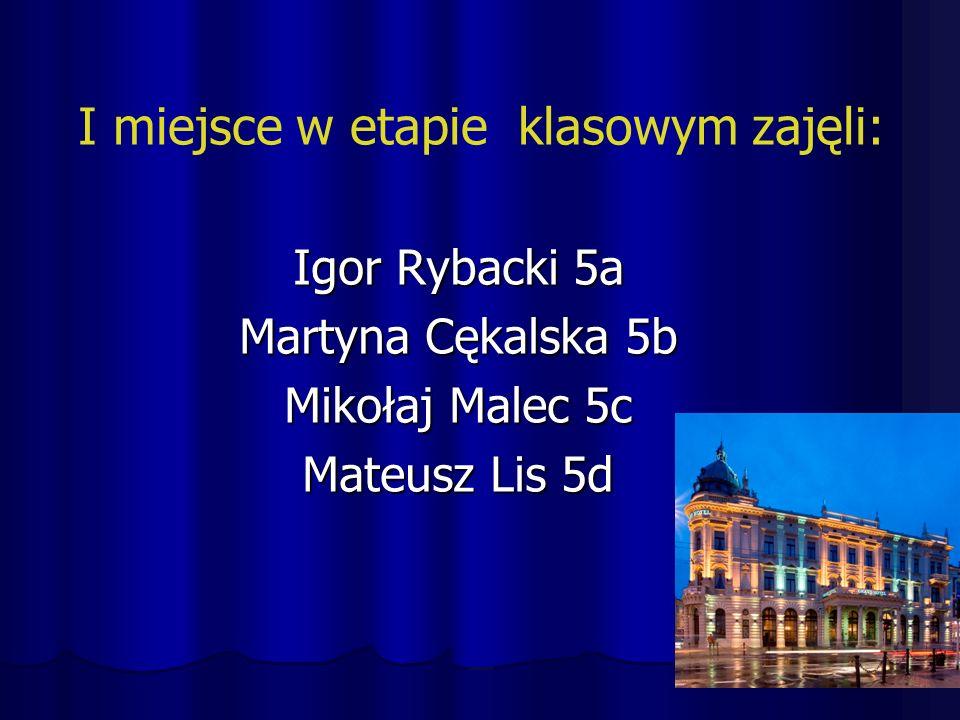 I miejsce w etapie klasowym zajęli: Igor Rybacki 5a Martyna Cękalska 5b Mikołaj Malec 5c Mateusz Lis 5d