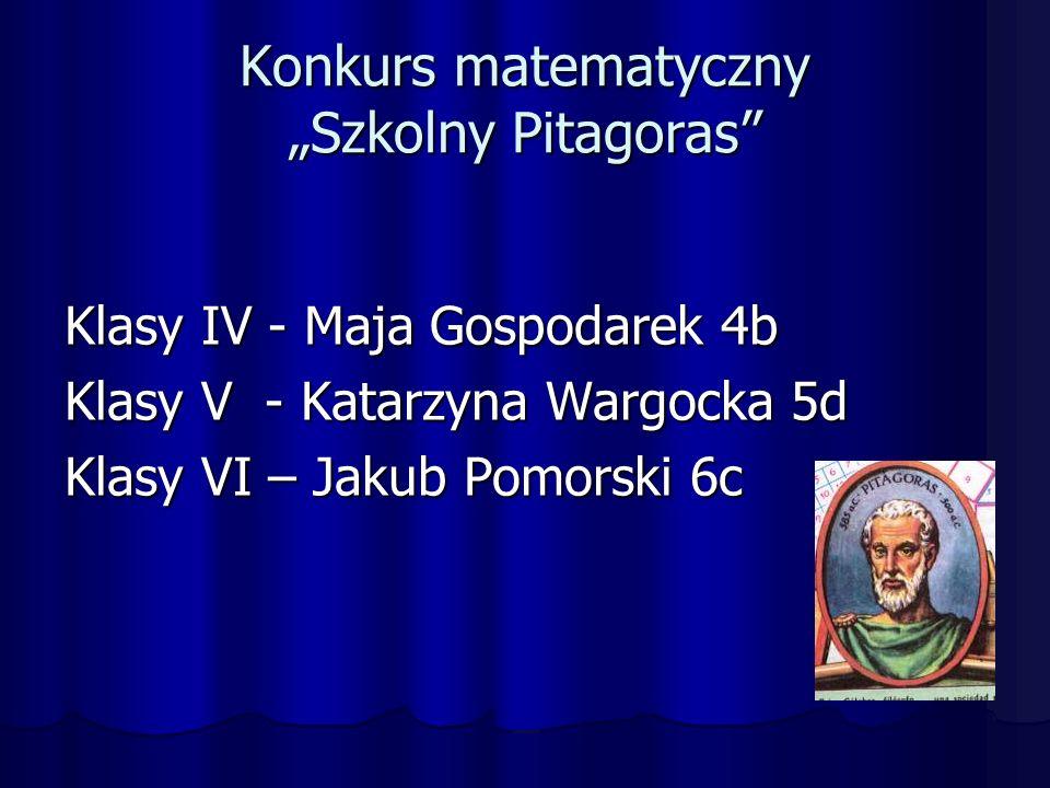 """Konkurs matematyczny """"Szkolny Pitagoras Klasy IV - Maja Gospodarek 4b Klasy V - Katarzyna Wargocka 5d Klasy VI – Jakub Pomorski 6c"""
