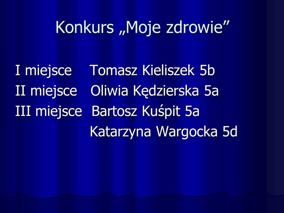 """Konkurs """"Moje zdrowie I miejsce Tomasz Kieliszek 5b II miejsce Oliwia Kędzierska 5a III miejsce Bartosz Kuśpit 5a Katarzyna Wargocka 5d Katarzyna Wargocka 5d"""
