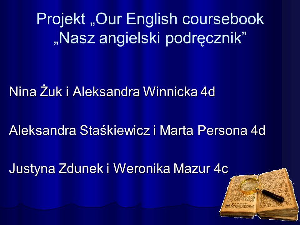 "Projekt ""Our English coursebook ""Nasz angielski podręcznik Nina Żuk i Aleksandra Winnicka 4d Aleksandra Staśkiewicz i Marta Persona 4d Justyna Zdunek i Weronika Mazur 4c"