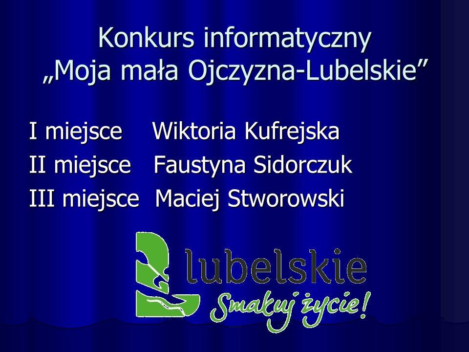"""Konkurs informatyczny """"Moja mała Ojczyzna-Lubelskie I miejsce Wiktoria Kufrejska II miejsce Faustyna Sidorczuk III miejsce Maciej Stworowski"""