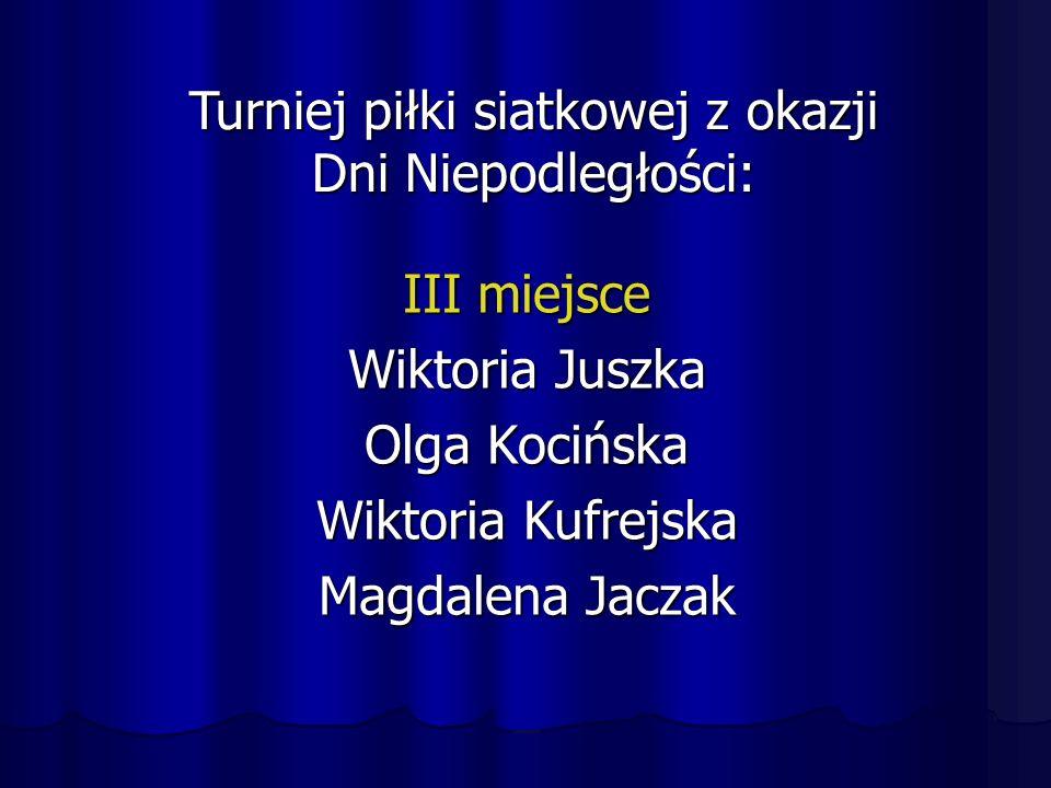 III miejsce Wiktoria Juszka Olga Kocińska Wiktoria Kufrejska Magdalena Jaczak Turniej piłki siatkowej z okazji Dni Niepodległości: