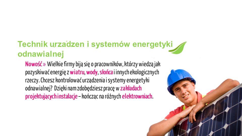 Technik urzadzen i systemów energetyki odnawialnej Wielkie firmy biją się o pracowników, którzy wiedzą jak pozyskiwać energię z wiatru, wody, słońca i innych ekologicznych rzeczy.