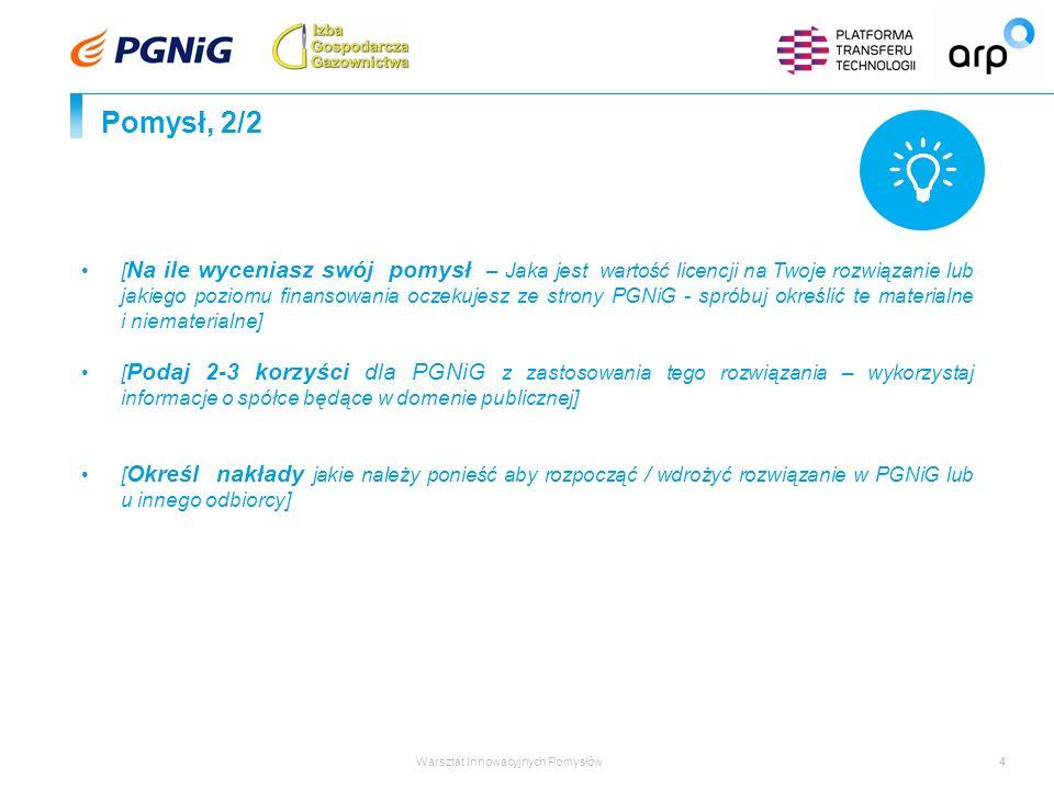 Warsztat Innowacyjnych Pomysłów4 Pomysł, 2/2 [ Na ile wyceniasz swój pomysł – Jaka jest wartość licencji na Twoje rozwiązanie lub jakiego poziomu finansowania oczekujesz ze strony PGNiG - spróbuj określić te materialne i niematerialne] [ Podaj 2-3 korzyści dla PGNiG z zastosowania tego rozwiązania – wykorzystaj informacje o spółce będące w domenie publicznej] [ Określ nakłady jakie należy ponieść aby rozpocząć / wdrożyć rozwiązanie w PGNiG lub u innego odbiorcy]