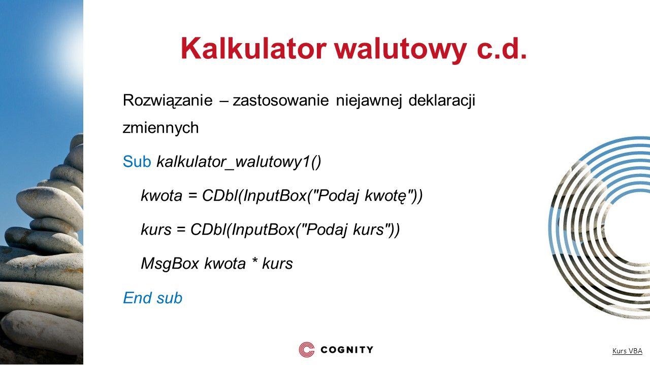 Kalkulator walutowy c.d. Rozwiązanie – zastosowanie niejawnej deklaracji zmiennych Sub kalkulator_walutowy1() kwota = CDbl(InputBox(
