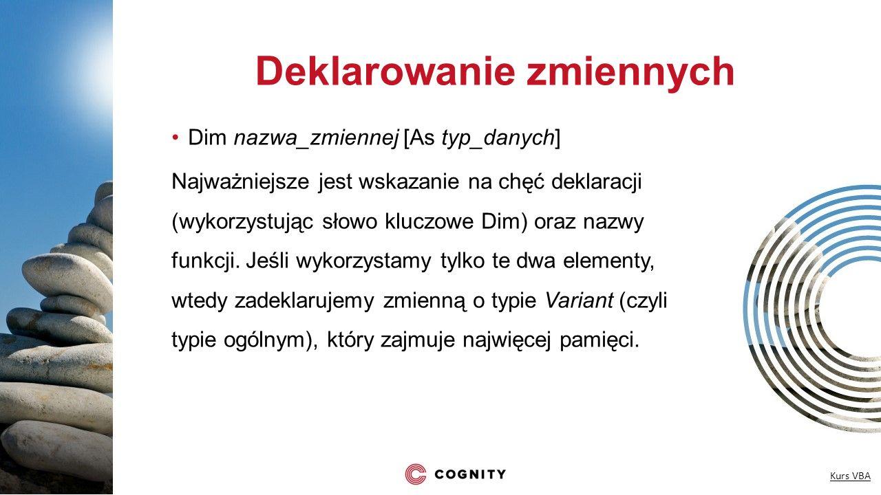 Deklarowanie zmiennych Dim nazwa_zmiennej [As typ_danych] Najważniejsze jest wskazanie na chęć deklaracji (wykorzystując słowo kluczowe Dim) oraz nazw