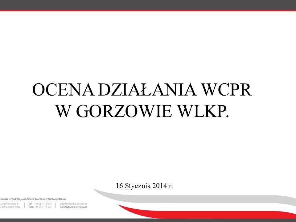 OCENA DZIAŁANIA WCPR W GORZOWIE WLKP. 16 Stycznia 2014 r.