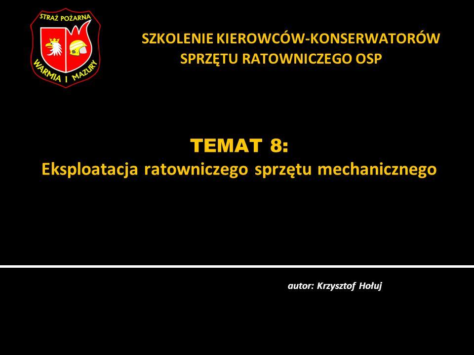 TEMAT 8: Eksploatacja ratowniczego sprzętu mechanicznego autor: Krzysztof Hołuj SZKOLENIE KIEROWCÓW-KONSERWATORÓW SPRZĘTU RATOWNICZEGO OSP