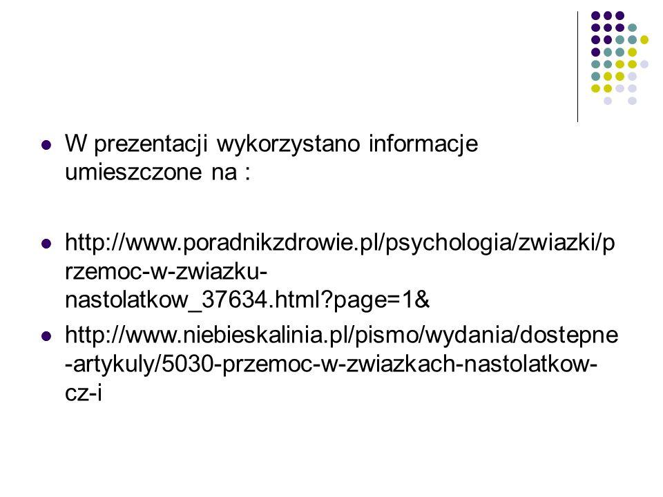 W prezentacji wykorzystano informacje umieszczone na : http://www.poradnikzdrowie.pl/psychologia/zwiazki/p rzemoc-w-zwiazku- nastolatkow_37634.html page=1& http://www.niebieskalinia.pl/pismo/wydania/dostepne -artykuly/5030-przemoc-w-zwiazkach-nastolatkow- cz-i