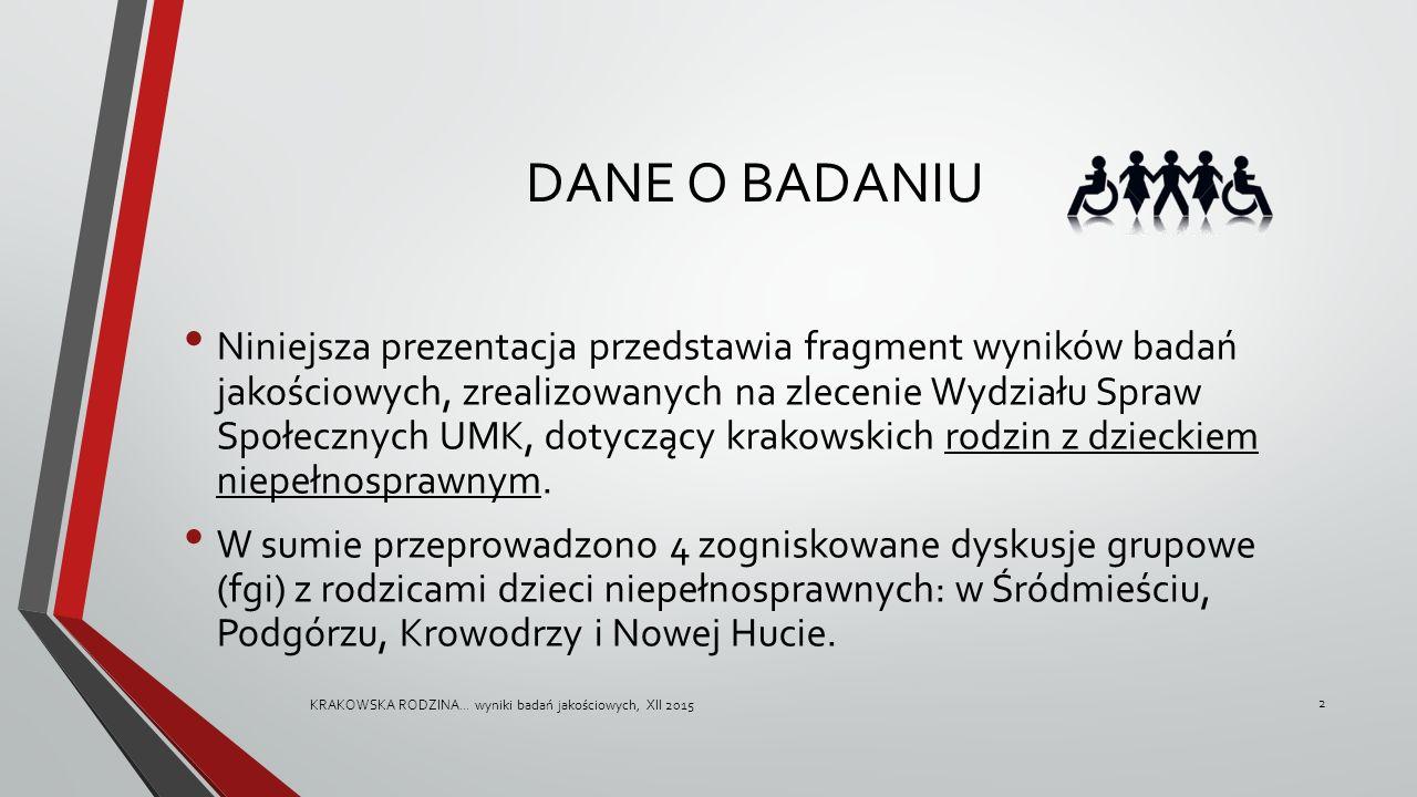 DANE O BADANIU Niniejsza prezentacja przedstawia fragment wyników badań jakościowych, zrealizowanych na zlecenie Wydziału Spraw Społecznych UMK, dotyczący krakowskich rodzin z dzieckiem niepełnosprawnym.