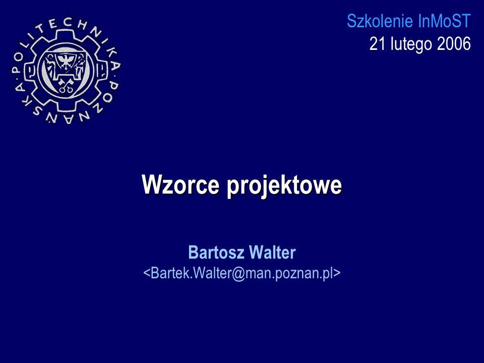 Wzorce projektowe Szkolenie InMoST 21 lutego 2006 Bartosz Walter
