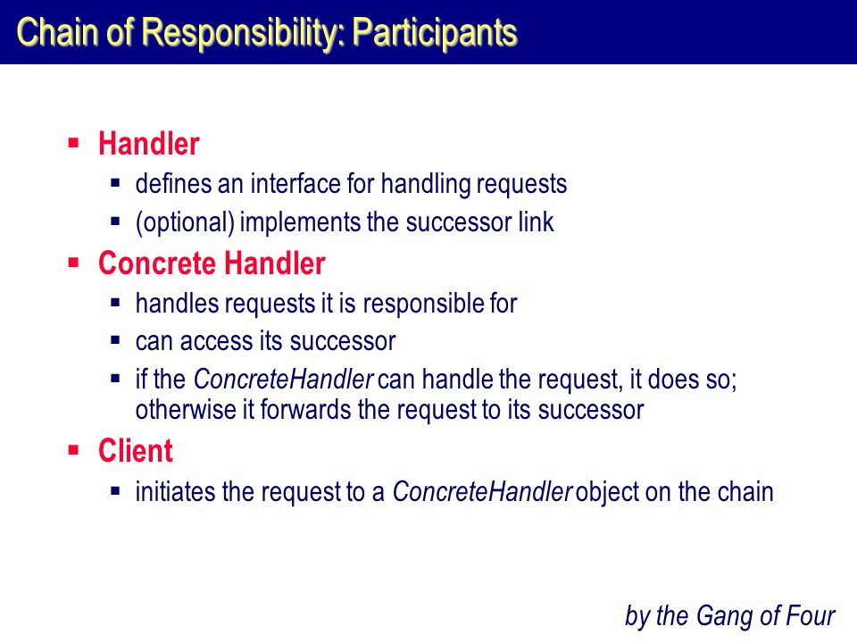 Chain of Responsibility: Participants  Handler  defines an interface for handling requests  (optional) implements the successor link  Concrete Handler  handles requests it is responsible for  can access its successor  if the ConcreteHandler can handle the request, it does so; otherwise it forwards the request to its successor  Client  initiates the request to a ConcreteHandler object on the chain by the Gang of Four
