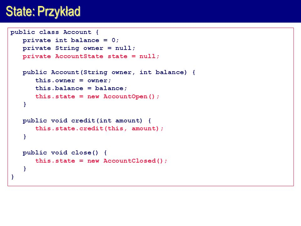 State: Przykład public class Account { private int balance = 0; private String owner = null; private AccountState state = null; public Account(String owner, int balance) { this.owner = owner; this.balance = balance; this.state = new AccountOpen(); } public void credit(int amount) { this.state.credit(this, amount); } public void close() { this.state = new AccountClosed(); }