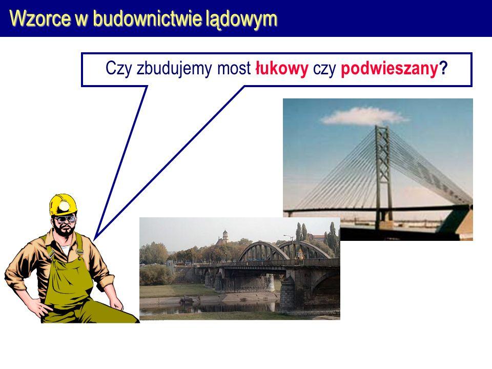 Wzorce w budownictwie lądowym Czy zbudujemy most łukowy czy podwieszany