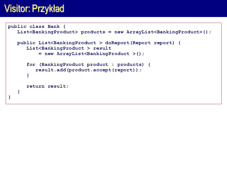 Visitor: Przykład public class Bank { List products = new ArrayList (); public List doReport(Report report) { List result = new ArrayList (); for (BankingProduct product : products) { result.add(product.accept(report)); } return result; }