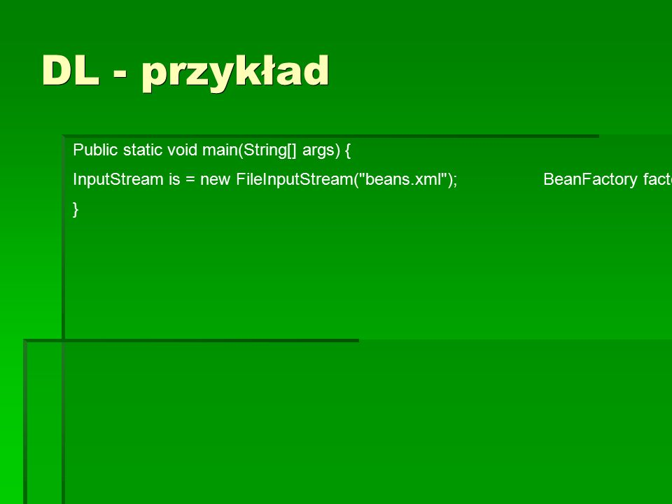 DL - przykład Public static void main(String[] args) { InputStream is = new FileInputStream( beans.xml ); BeanFactory factory = new XmlBeanFactory(is); }