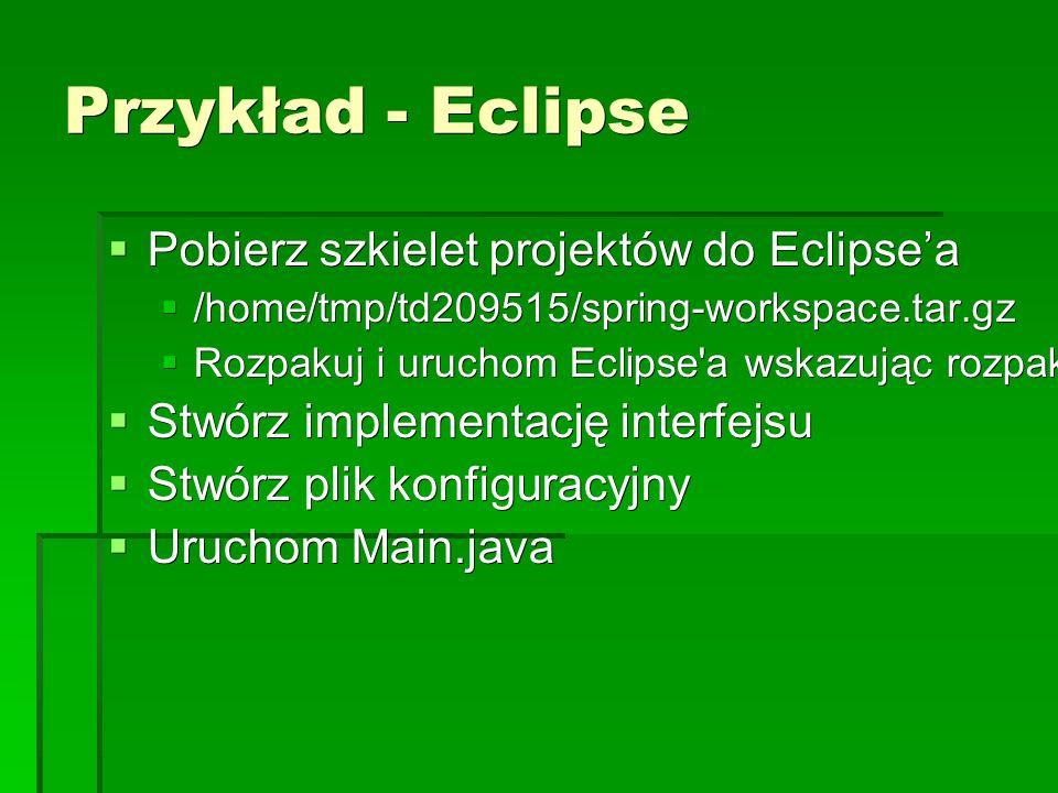 Przykład - Eclipse  Pobierz szkielet projektów do Eclipse'a  /home/tmp/td209515/spring-workspace.tar.gz  Rozpakuj i uruchom Eclipse a wskazując rozpakowany katalog jako workspace  Stwórz implementację interfejsu  Stwórz plik konfiguracyjny  Uruchom Main.java
