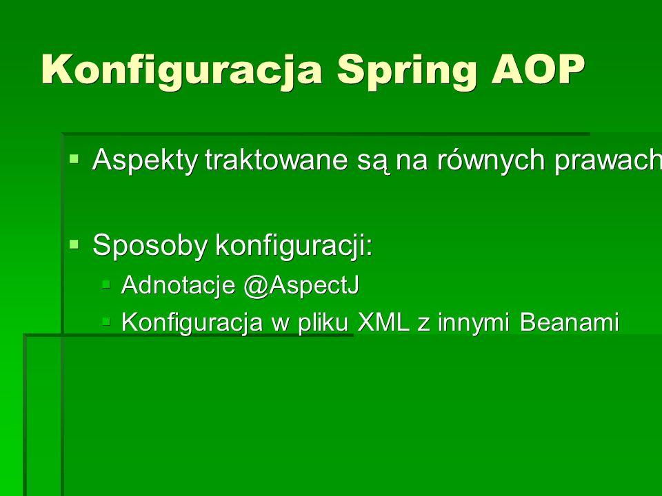 Konfiguracja Spring AOP  Aspekty traktowane są na równych prawach z innymi beanami.