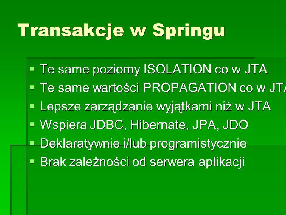 Transakcje w Springu  Te same poziomy ISOLATION co w JTA  Te same wartości PROPAGATION co w JTA  Lepsze zarządzanie wyjątkami niż w JTA  Wspiera JDBC, Hibernate, JPA, JDO  Deklaratywnie i/lub programistycznie  Brak zależności od serwera aplikacji