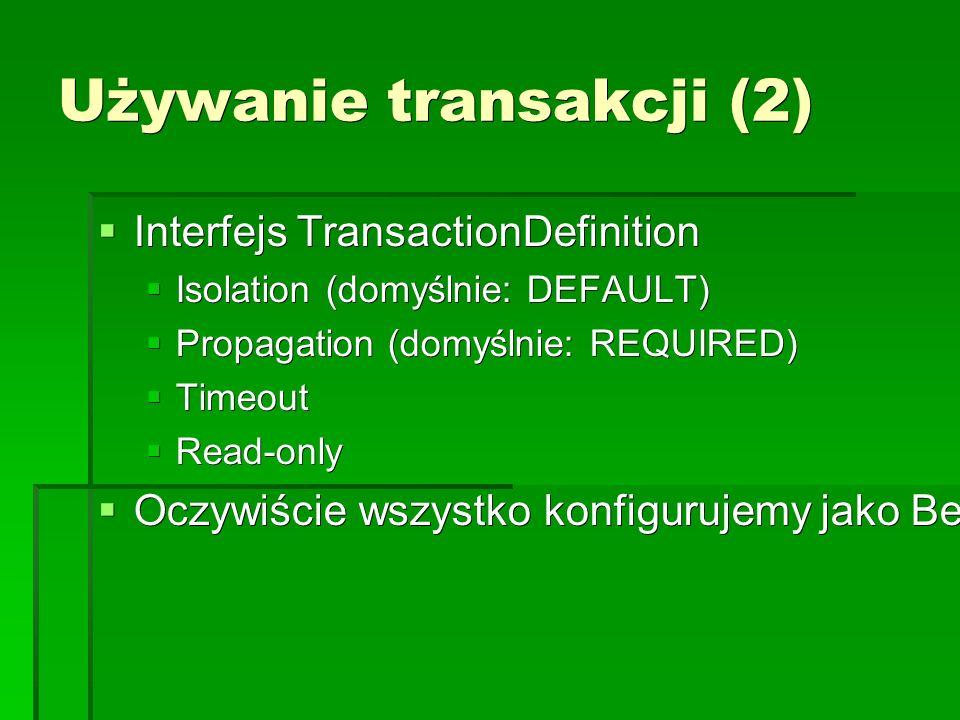 Używanie transakcji (2)  Interfejs TransactionDefinition  Isolation (domyślnie: DEFAULT)  Propagation (domyślnie: REQUIRED)  Timeout  Read-only  Oczywiście wszystko konfigurujemy jako Beany z użyciem AOP