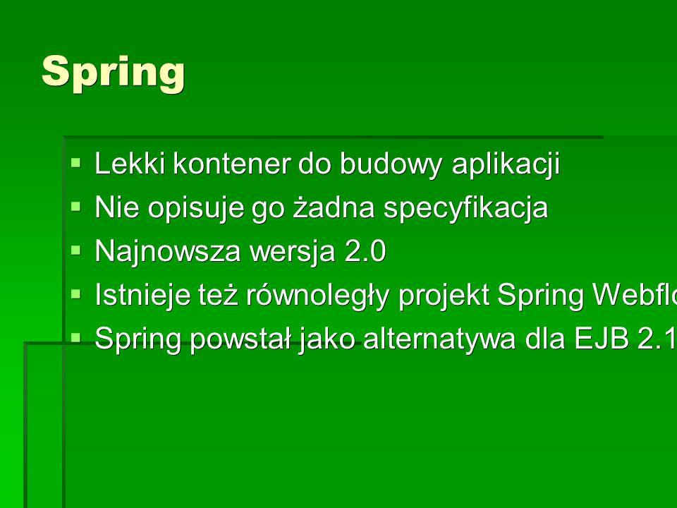 Spring  Lekki kontener do budowy aplikacji  Nie opisuje go żadna specyfikacja  Najnowsza wersja 2.0  Istnieje też równoległy projekt Spring Webflow  Spring powstał jako alternatywa dla EJB 2.1