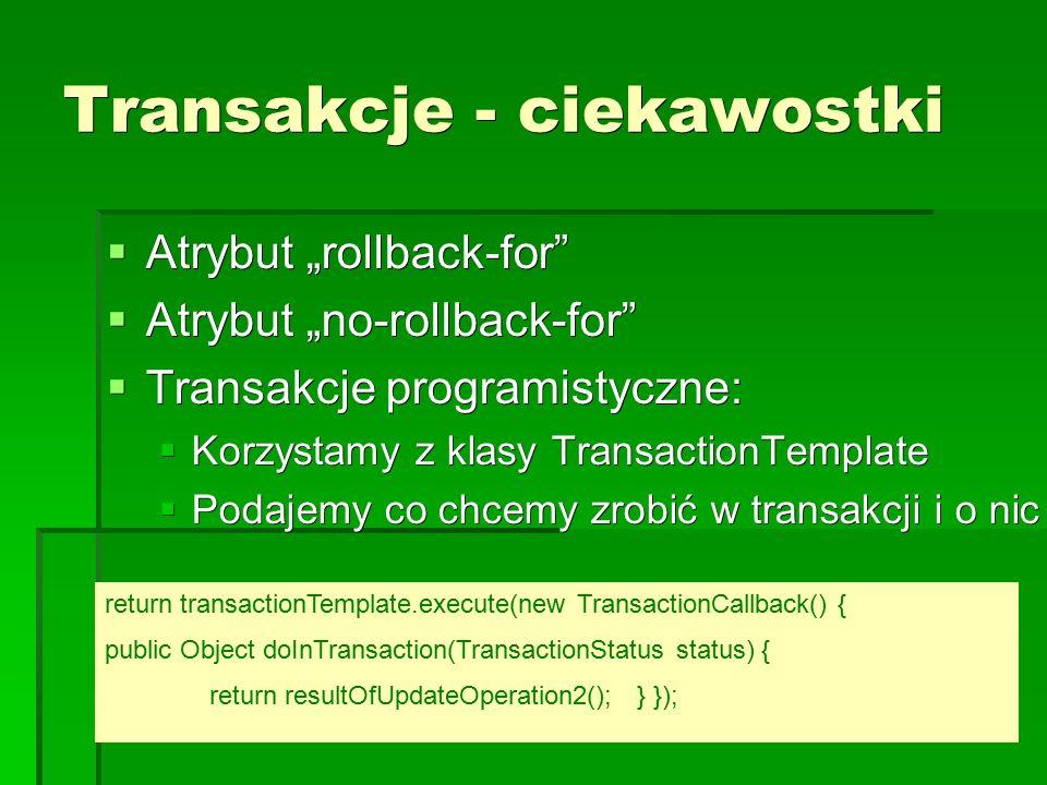 "Transakcje - ciekawostki  Atrybut ""rollback-for  Atrybut ""no-rollback-for  Transakcje programistyczne:  Korzystamy z klasy TransactionTemplate  Podajemy co chcemy zrobić w transakcji i o nic się nie martwimy return transactionTemplate.execute(new TransactionCallback() { public Object doInTransaction(TransactionStatus status) { updateOperation1(); return resultOfUpdateOperation2(); } });"