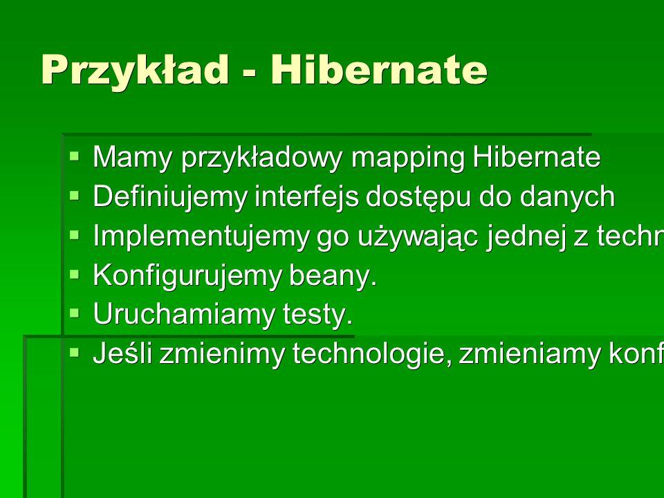 Przykład - Hibernate  Mamy przykładowy mapping Hibernate  Definiujemy interfejs dostępu do danych  Implementujemy go używając jednej z technologi (tu: Hibernate)  Konfigurujemy beany.