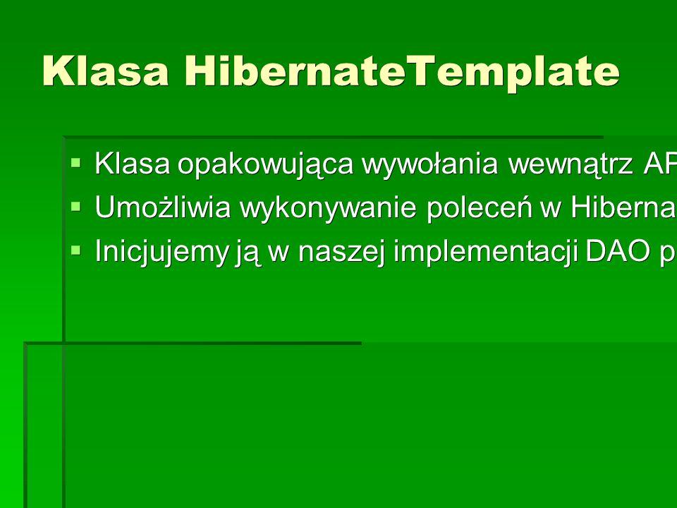 Klasa HibernateTemplate  Klasa opakowująca wywołania wewnątrz API Hibernate  Umożliwia wykonywanie poleceń w Hibernate API przez callbacki.