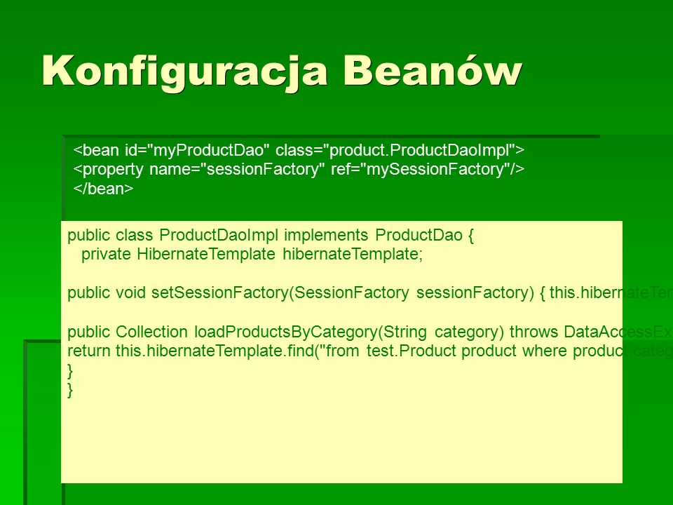 Konfiguracja Beanów public class ProductDaoImpl implements ProductDao { private HibernateTemplate hibernateTemplate; public void setSessionFactory(SessionFactory sessionFactory) { this.hibernateTemplate = new HibernateTemplate(sessionFactory); } public Collection loadProductsByCategory(String category) throws DataAccessException { return this.hibernateTemplate.find( from test.Product product where product.category=? , category); }